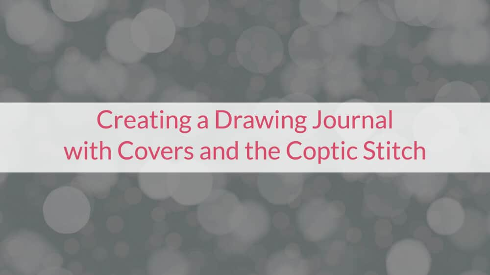 Creating a Drawing Journal with Covers and the Coptic Stitch