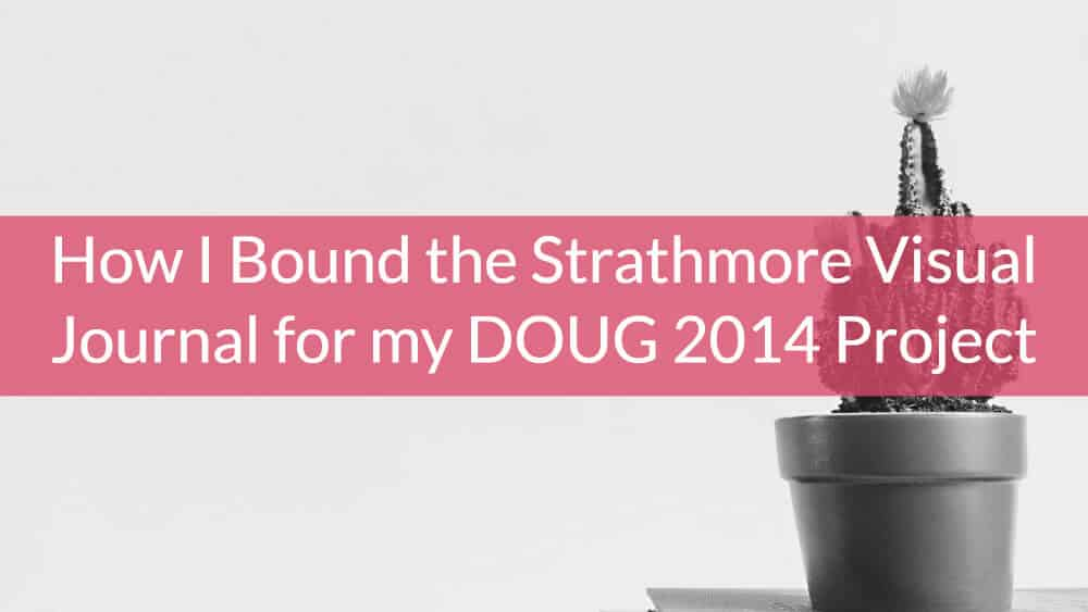 How I Bound the Strathmore Visual Journal for my DOUG 2014 Project
