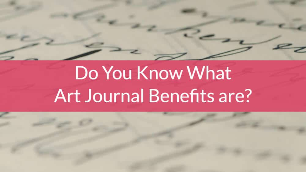 Do You Know What Art Journal Benefits are?  Is this type of thing for you?