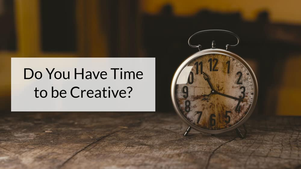 Do You Have Time to be Creative?
