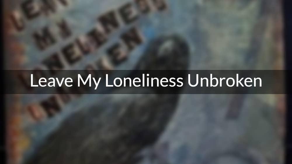 Leave My Loneliness Unbroken