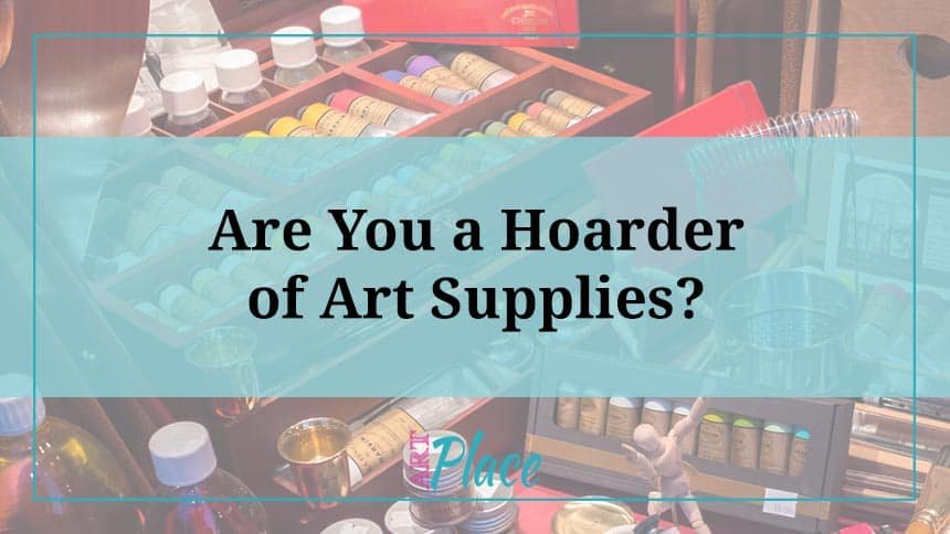 Raise Your Hands if you Classify Yourself a Hoarder of Art Supplies?