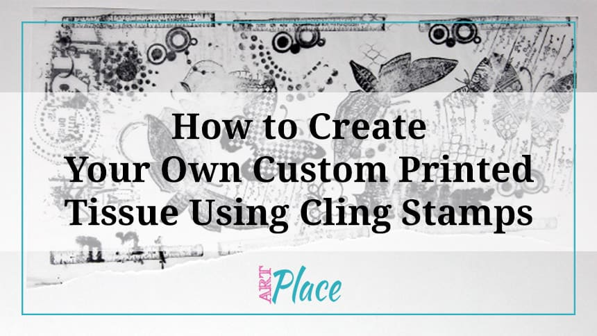 How to Create Your Own Custom Printed Tissue Using Cling Stamps