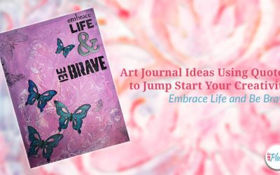 Art Journal Ideas Using Quotes to Jump Start Your Creativity – Embrace Life and Be Brave
