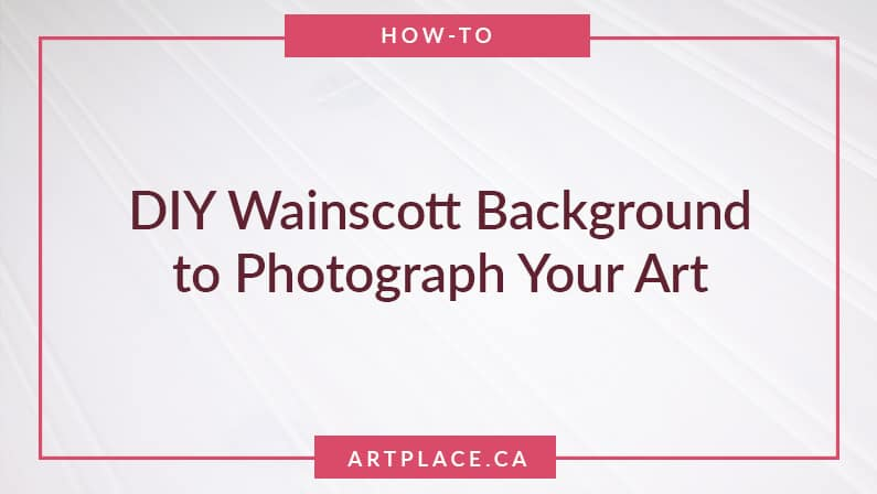 How to Photograph your Artwork Using a DIY Wainscot Background