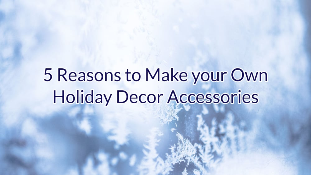 5 Reasons to Make your Own Holiday Decor Accessories