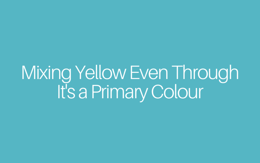 "Mixing Yellow Even Through It""s a Primary Colour"