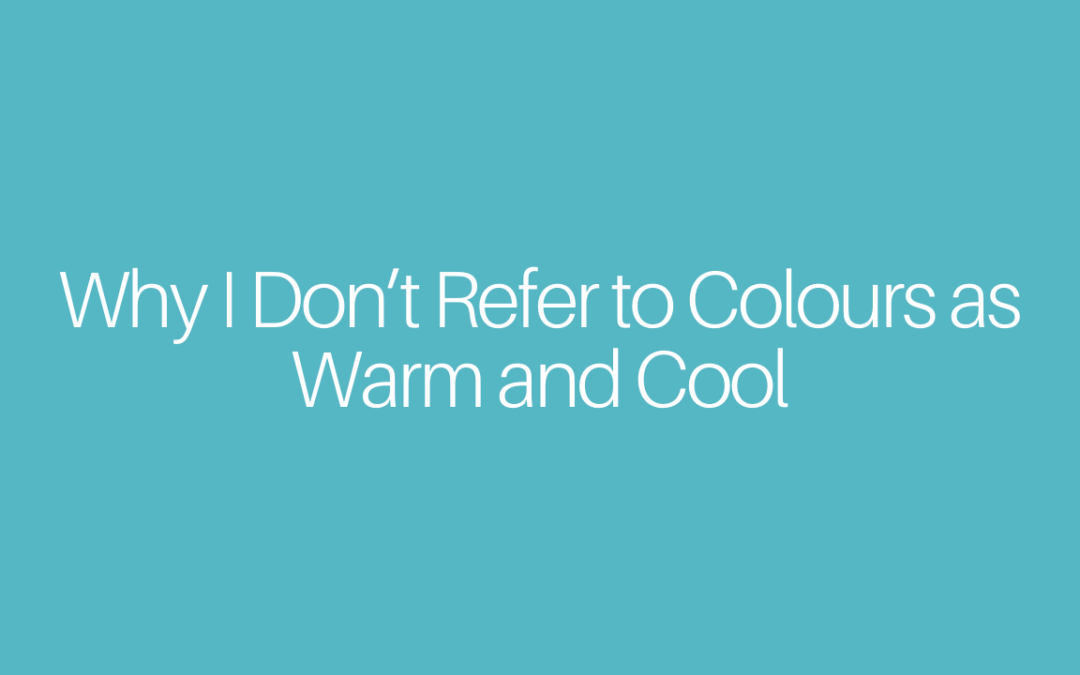 Why I Don't Refer to Colours as Warm and Cool