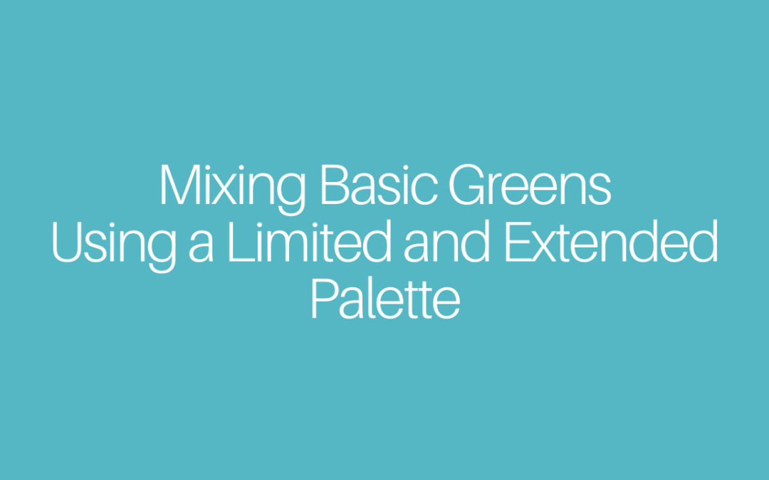 Mixing Basic Greens Using a Limited and Extended Palette and How to Shift Them