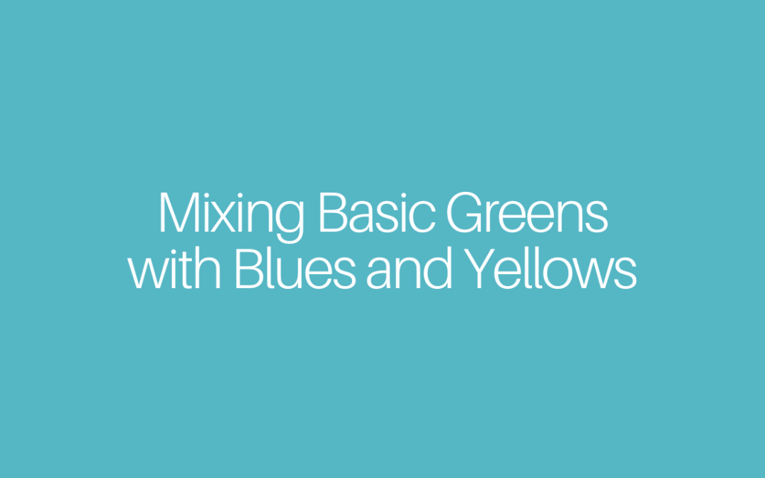 Mixing Basic Greens with Blues and Yellows