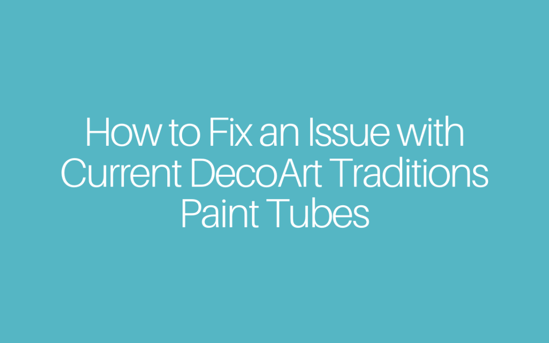 How to:  Quick Fix an Issue with Current DecoArt Traditions Paint Tubes